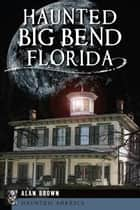 Haunted Big Bend, Florida ebook by Alan Brown
