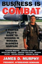 Business Is Combat - A Fighter Pilot's guide to Winning in Modern Warfare ebook by James D. Murphy