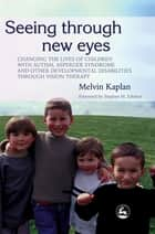 Seeing Through New Eyes - Changing the Lives of Children with Autism, Asperger Syndrome and other Developmental Disabilities Through Vision Therapy ebook by Stephen M. Edelson, Melvin Kaplan