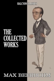 The Collected Works of Max Beerbohm: 17 Novels and Shorts Stories in One Volume ebook by Max Beerbohm