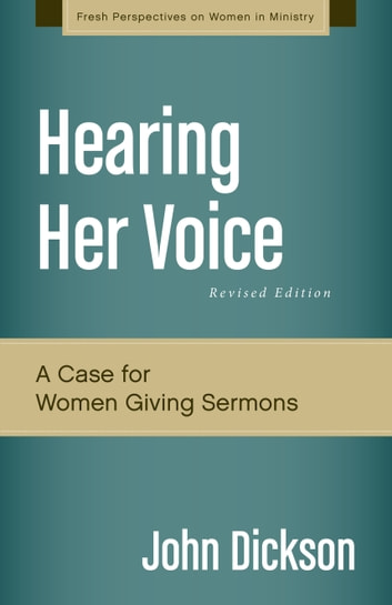 Hearing Her Voice, Revised Edition - A Case for Women Giving Sermons ebook by John Dickson