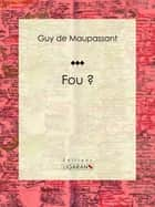 Fou ? ebook by Guy de Maupassant, Ligaran