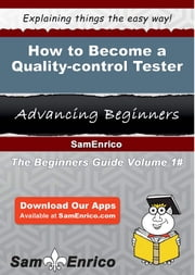 How to Become a Quality-control Tester - How to Become a Quality-control Tester ebook by Reina Durr