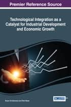 Technological Integration as a Catalyst for Industrial Development and Economic Growth ebook by Bryan Christiansen, Ülkü Yüksel