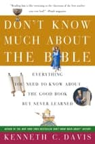Don't Know Much About the Bible - Everything You Need to Know About the Good Book but Never Learned ebook by Kenneth C. Davis
