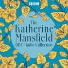 The Katherine Mansfield BBC Radio Collection - Dramatisations and readings of selected stories audiobook by