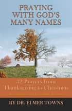 Praying with God's Many Names - 32 Prayers From Thanksgiving to Christmas ebook by