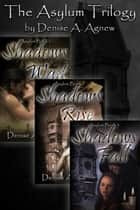 Asylum Trilogy (Shadows Wait, Shadows Rise, Shadows Fall) Box Set - Asylum Trilogy ebook by Denise A. Agnew