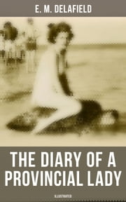 The Diary of a Provincial Lady (Illustrated) - Humorous Classic From the Renowned Author of Thank Heaven Fasting, Faster! Faster! & The Way Things Are eBook by E. M. Delafield, Arthur Watts