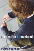 A Question of Manhood ebook by Robin Reardon