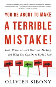 You're About to Make a Terrible Mistake - How Biases Distort Decision-Making and What You Can Do to Fight Them eBook by Olivier Sibony