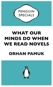 What Our Minds Do When We Read Novels - Penguin Specials ebook by Orhan Pamuk