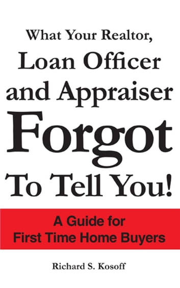 What Your Realtor, Loan Officer and Appraiser Forgot to Tell You! - A Guide for First Time Home Buyers ebook by Richard S. Kosoff