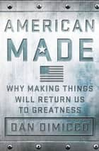 American Made - Why Making Things Will Return Us to Greatness ebook by Dan DiMicco, David Rothkopf