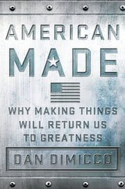American Made - Why Making Things Will Return Us to Greatness ebook by Dan DiMicco,David Rothkopf