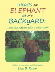 There's an Elephant in My Backyard: - ....And Everything Else Is Sky High!! ebook by Lisa B. Rubin