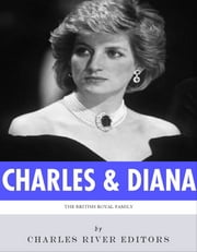 The British Royal Family: The Lives of Charles, Prince of Wales and Diana, Princess of Wales ebook by Charles River Editors