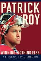 Patrick Roy - Winning, Nothing Else ebook by Michel Roy