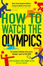 How to Watch the Olympics - An instant initiation into every sport at Rio 2016 ebook by David Goldblatt