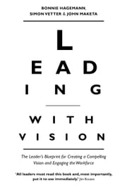 Leading with Vision - The Leader's Blueprint for Creating a Compelling Vision and Engaging the Workforce ebook by Bonnie Hagemann, Simon Vetter, John Maketa