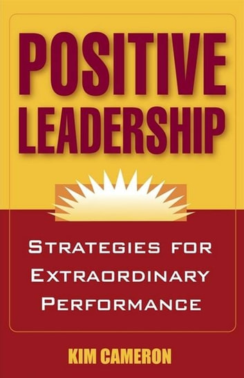 Positive Leadership: Strategies for Extraordinary Performance ebook by Kim Cameron