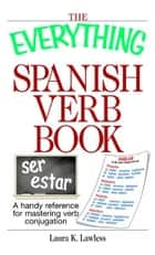 The Everything Spanish Verb Book: A Handy Reference For Mastering Verb Conjugation ebook by Laura K. Lawless