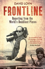 Frontline: Reporting from the World's Deadliest Places ebook by David Loyn,John Simpson
