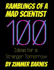 Ramblings of a Mad Scientist: 100 Ideas for a Stranger Tomorrow eBook by Zimmer Barnes