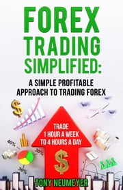 Fores Trading Simplified: A Simple Profitable Approach to Trading Forex: Trade 1 Hour a Week to 4 Hours a Day ebook by Neumeyer Tony