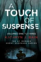 A Touch of Suspense (Volumes One to Three of The KT Morgan Short Suspense Series) ebook by Kathryn J. Bain