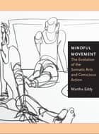 Mindful Movement - The Evolution of the Somatic Arts and Conscious Action ebook by Martha Eddy