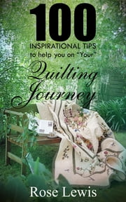 "100 Inspirational Tips to help you on ""YOUR"" Quilting Journey ebook by Rose Lewis, Rose Lewis, Rose Lewis"