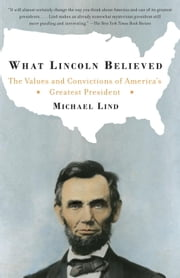 What Lincoln Believed - The Values and Convictions of America's Greatest President ebook by Michael Lind