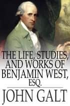 The Life, Studies, and Works of Benjamin West, Esq. ebook by John Galt