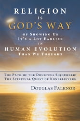 Religion Is God's Way of Showing Us It's a Lot Earlier in Human Evolution Than We Thought - The Path of the Doubtful Sojourner: The Spiritual Quest of Nonbelievers ebook by Douglas Falknor