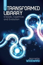 The Transformed Library - E-books, Expertise, and Evolution ebook by Jeannette Woodward
