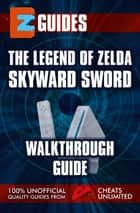 The Legend of Zelda Skyward Sword - Walkthrough Guide ebook by The Cheat Mistress