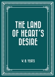 The Land of Heart's Desire ebook by W. B. Yeats