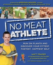 No Meat Athlete - Run on Plants and Discover Your Fittest, Fastest, Happiest Self ebook by Matt Frazier,Matt Ruscigno, M.P.H, R.D.,Brazier