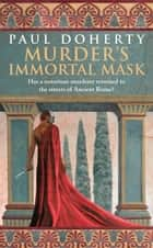 Murder's Immortal Mask (Ancient Roman Mysteries, Book 4) - A gripping murder mystery in Ancient Rome ebook by Paul Doherty
