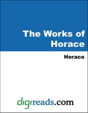 The Works of Horace (The Odes, The Epodes, The Satires, and Horace's Book Upon the Art of Poetry) ebook by Horace