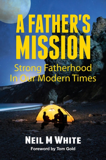 A Father's Mission - Strong Fatherhood in Our Modern Times ebook by Neil M White