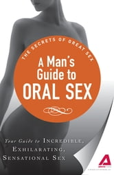 A Man's Guide to Oral Sex: Your guide to incredible, exhilarating, sensational sex ebook by Adams Media