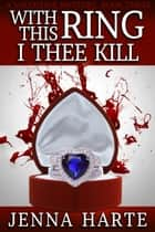 With This Ring I Thee Kill: Valentine Mystery Book Three - Valentine Mysteries ebook by Jenna Harte