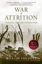 War of Attrition: Fighting the First World War ebook by William Philpott