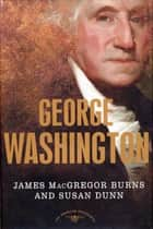 George Washington - The American Presidents Series: The 1st President, 1789-1797 ebook by James MacGregor Burns, Susan Dunn, Arthur M. Schlesinger Jr.