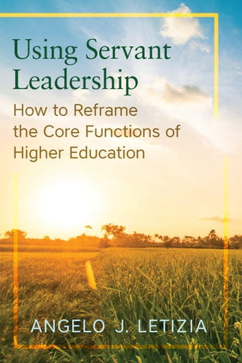 Using Servant Leadership - How to Reframe the Core Functions of Higher Education ebook by Angelo J. Letizia