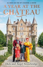 A Year at the Chateau - As seen on the hit Channel 4 show ebook by Dick Strawbridge, Angel Strawbridge