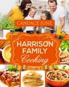 Harrison Family Cooking Volume 4 ebook by Candace June