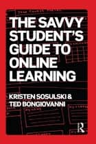 The Savvy Student's Guide to Online Learning ebook by Kristen Sosulski,Ted Bongiovanni